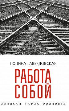 Полина Гавердовская - Работа собой. Записки психотерапевта