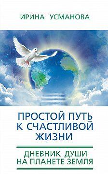 Ирина Усманова - Простой путь к счастливой жизни. Дневник Души на планете Земля