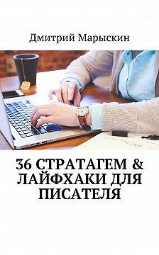 Дмитрий Марыскин - 36 стратагем & Лайфхаки для писателя