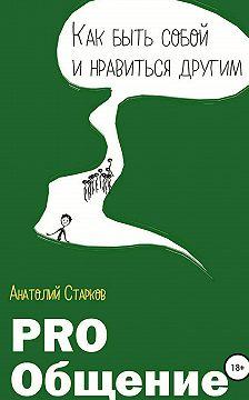 Анатолий Старков - PRO_Общение Как быть собой и нравиться другим
