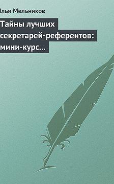 Илья Мельников - Тайны лучших секретарей-референтов: мини-курс делопроизводства для отличной работы