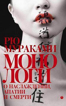 Рю Мураками - Монологи о наслаждении, апатии и смерти (сборник)