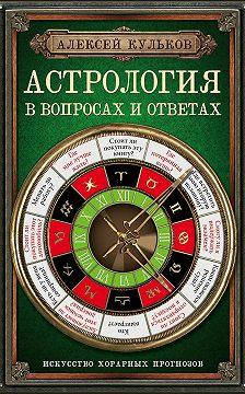 Алексей Кульков - Астрология в вопросах и ответах. Искусство хорарных прогнозов