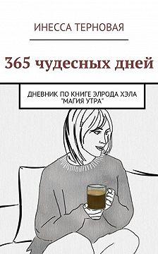 Инесса Терновая - 365 чудесных дней. Дневник по книге Элрода Хэла «Магия утра»