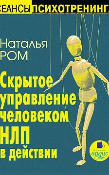 Наталья Ром - Скрытое управление человеком. НЛП в действии