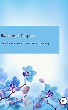 Валентина Петрова - Надейся на лучшее. Не готовься к худшему