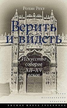Ролан Рехт - Верить и видеть. Искусство соборов XII–XV веков