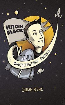 Эшли Вэнс - Илон Маск и поиск фантастического будущего