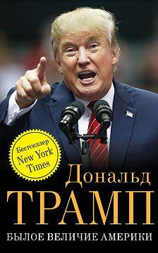 Дональд Трамп - Былое величие Америки