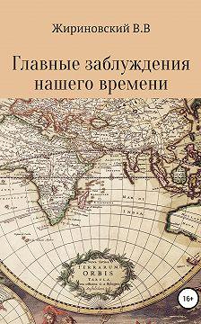 Владимир Жириновский - Главные заблуждения нашего времени