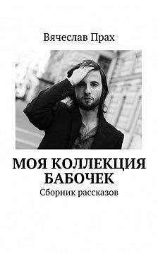 Вячеслав Прах - Моя коллекция бабочек. Сборник рассказов