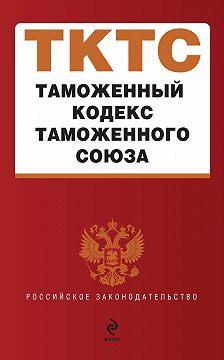 Коллектив авторов - Таможенный кодекс таможенного союза