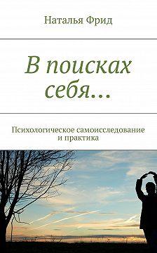Наталья Фрид - Впоисках себя… Психологическое самоисследование ипрактика