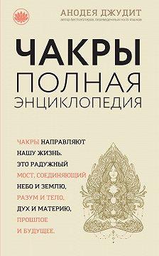 Анодея Джудит - Чакры. Полная энциклопедия для начинающих