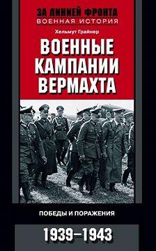 Хельмут Грайнер - Военные кампании вермахта. Победы и поражения. 1939-1943