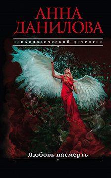 Анна Данилова - Любовь насмерть