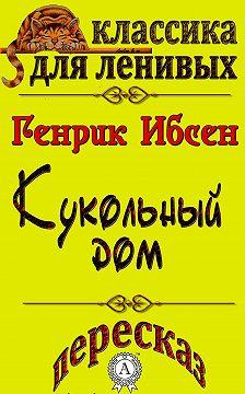 Генрик Ибсен - Пересказ произведения Генрика Ибсена «Кукольный дом»