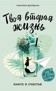Рафаэлла Джордано - Твоя вторая жизнь. Книга о счастье