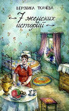 Вероника Ткачёва - 7 женских историй