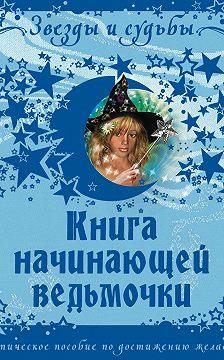 Галина Назарова - Книга начинающей ведьмочки. Практическое пособие по достижению желаемого