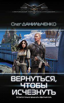 Олег Данильченко - Вернуться, чтобы исчезнуть