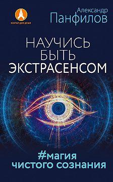 Александр Панфилов - Научись быть экстрасенсом. #Магия чистого сознания