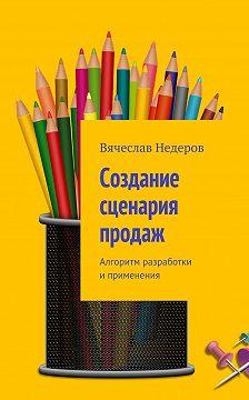 Вячеслав Недеров - Создание сценария продаж. Алгоритм разработки иприменения