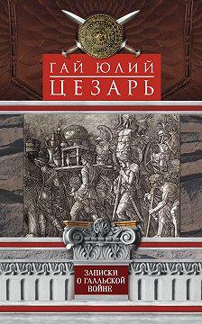 Гай Юлий Цезарь - Записки о Галльской войне