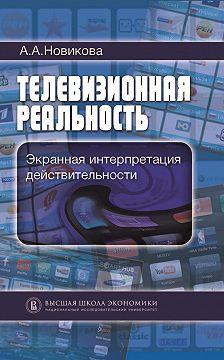 Анна Новикова - Телевизионная реальность. Экранная интерпретация действительности