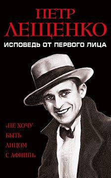 Петр Лещенко - Петр Лещенко. Исповедь от первого лица