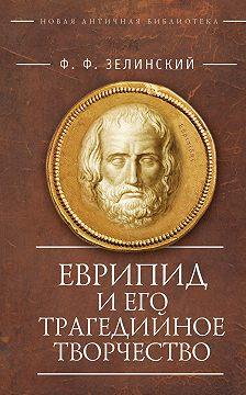 Фаддей Зелинский - Еврипид и его трагедийное творчество: научно-популярные статьи, переводы