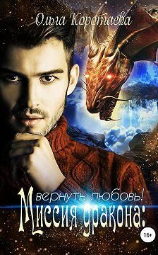 Ольга Коротаева - Миссия дракона: вернуть любовь!