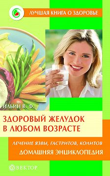 Виктор Ильин - Здоровый желудок в любом возрасте. Домашняя энциклопедия