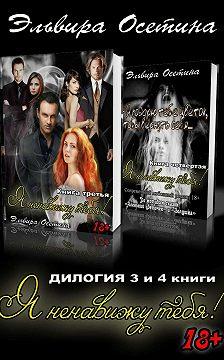 Эльвира Осетина - Я ненавижу тебя! Дилогия. 3 и 4 книги