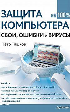 Петр Ташков - Защита компьютера на 100%: cбои, ошибки и вирусы