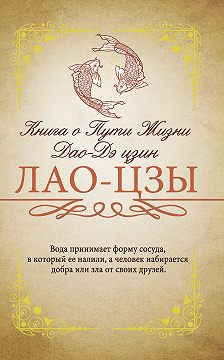 Лао-цзы - Книга о Пути жизни (Дао-Дэ цзин). С комментариями и объяснениями