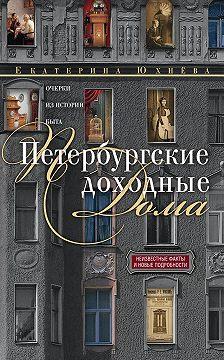 Екатерина Юхнёва - Петербургские доходные дома. Очерки из истории быта