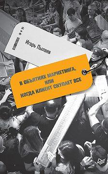 Игорь Пылаев - В объятиях маркетинга, или когда клиент скупает все