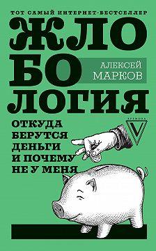 Алексей Марков - Жлобология. Откуда берутся деньги и почему не у меня