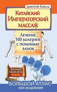 Дмитрий Коваль - Китайский Императорский массаж. Лечение 100 болезней с помощью банок. Большой атлас зон исцеления