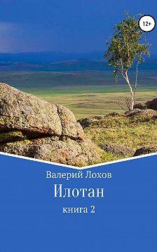 Валерий Лохов - Илотан. Книга 2
