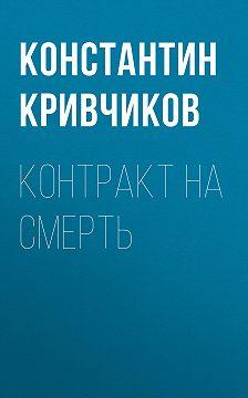 Константин Кривчиков - Контракт на смерть