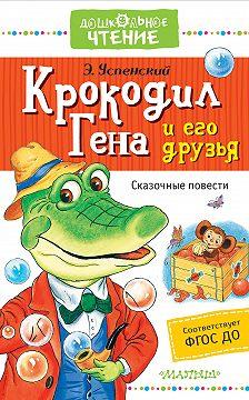 Эдуард Успенский - Крокодил Гена и его друзья. Сказочные повести