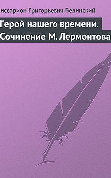 Виссарион Белинский - Герой нашего времени. Сочинение М. Лермонтова