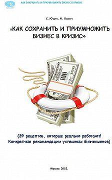 Николай Химич - Как сохранить и приумножить бизнес в кризис. 39 рецептов, которые реально работают!