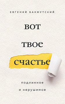 Евгений Бахмутский - Вот твое счастье. Подлинное и нерушимое