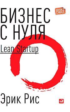 Эрик Рис - Бизнес с нуля. Метод Lean Startup для быстрого тестирования идей и выбора бизнес-модели