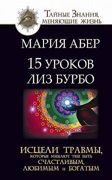Мария Абер - 15 уроков Лиз Бурбо. Исцели травмы, которые мешают тебе быть счастливым, любимым и богатым