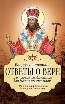 Святитель Димитрий Ростовский - Вопросы и краткие ответы о вере и о прочем, необходимом для знания христианина