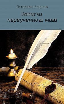 Летописец Черных - Записки переученного мага